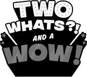 Two Whats?! And A Wow!